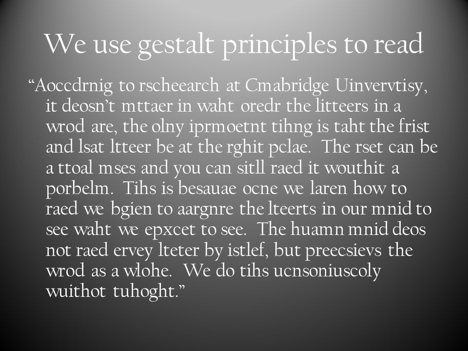 We use gestalt principles to read Aoccdrnig to rscheearch at Cmabridge Uinvervtisy, it deosn't mttaer in waht oredr the litteers in a wrod are, the olny iprmoetnt tihng is taht the frist and lsat ltteer be at the rghit pclae.