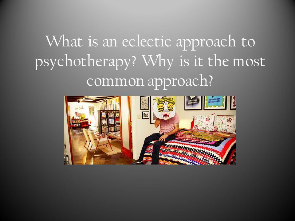 What is an eclectic approach to psychotherapy? Why is it the most common approach?