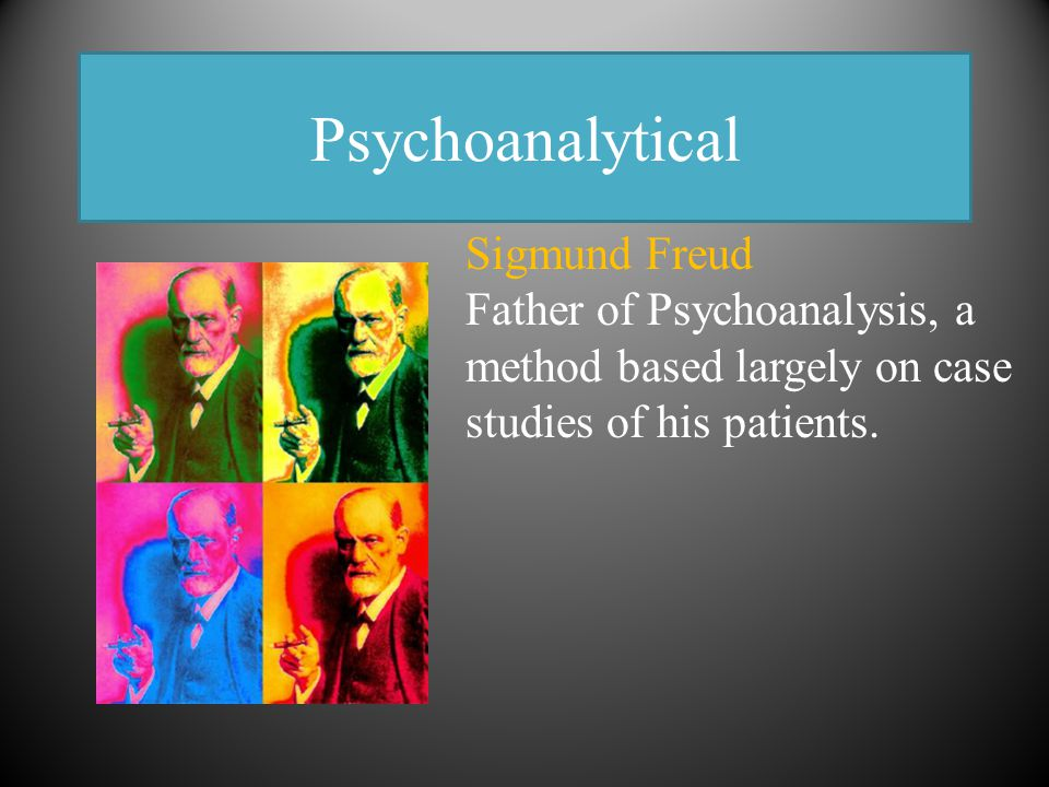 Psychoanalytical Sigmund Freud Father of Psychoanalysis, a method based largely on case studies of his patients.