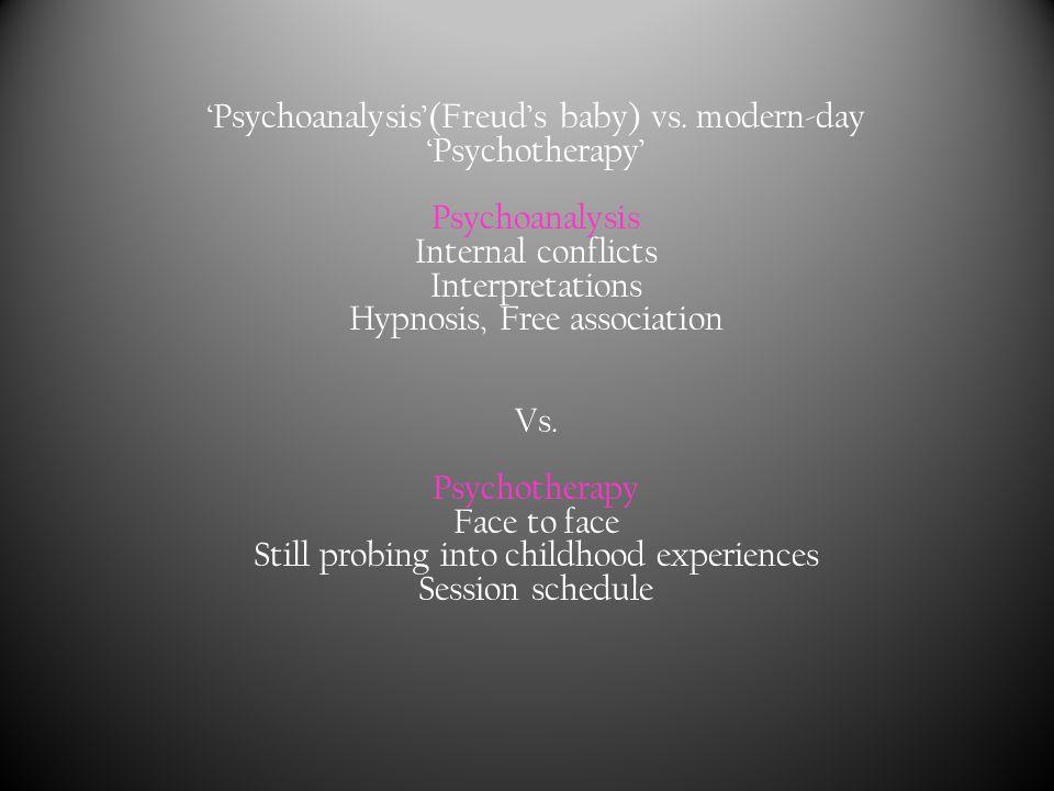 'Psychoanalysis'(Freud's baby) vs. modern-day 'Psychotherapy' Psychoanalysis Internal conflicts Interpretations Hypnosis, Free association Vs. Psychot