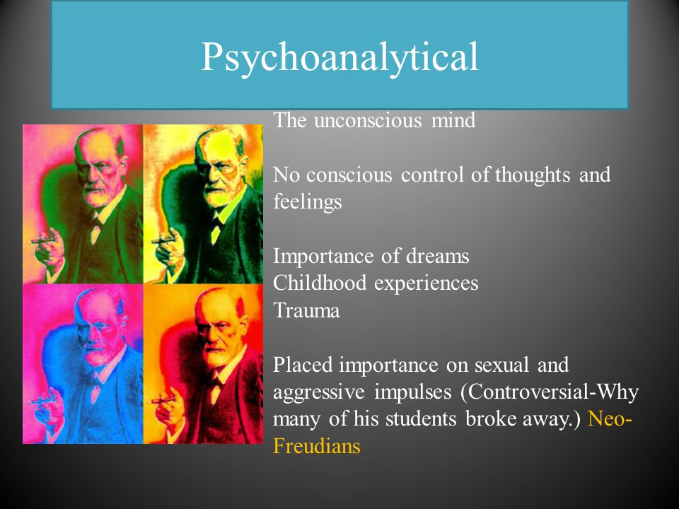Psychoanalytical The unconscious mind No conscious control of thoughts and feelings Importance of dreams Childhood experiences Trauma Placed importance on sexual and aggressive impulses (Controversial-Why many of his students broke away.) Neo- Freudians