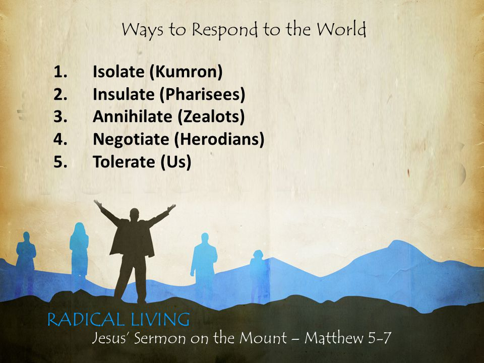 Jesus' Sermon on the Mount – Matthew 5-7 RADICAL LIVING 1.Isolate (Kumron) 2.Insulate (Pharisees) 3.Annihilate (Zealots) 4.Negotiate (Herodians) 5.Tolerate (Us) Ways to Respond to the World