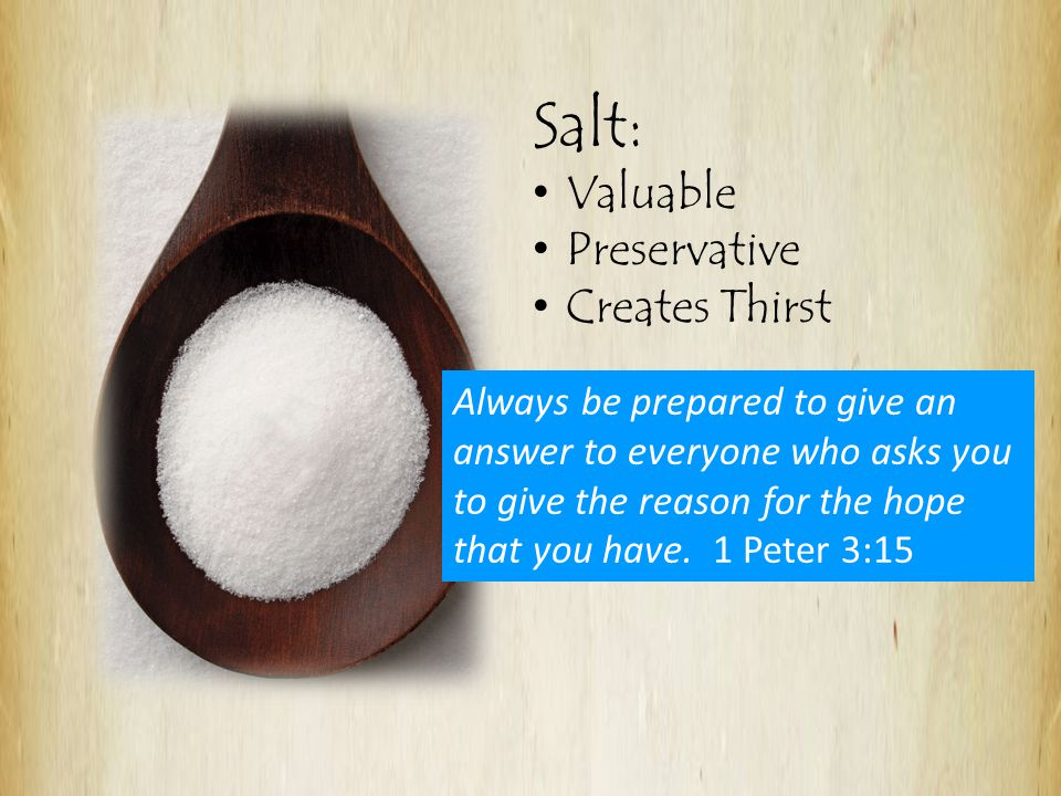 Salt: Valuable Preservative Creates Thirst Always be prepared to give an answer to everyone who asks you to give the reason for the hope that you have.
