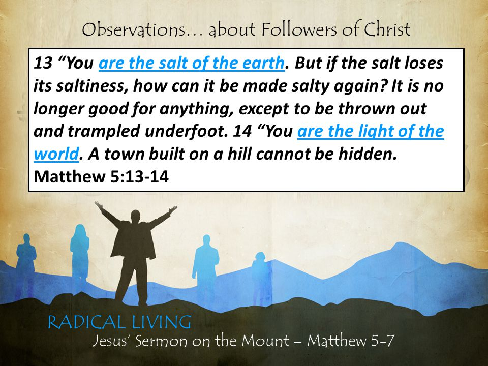 Jesus' Sermon on the Mount – Matthew 5-7 RADICAL LIVING 13 You are the salt of the earth.