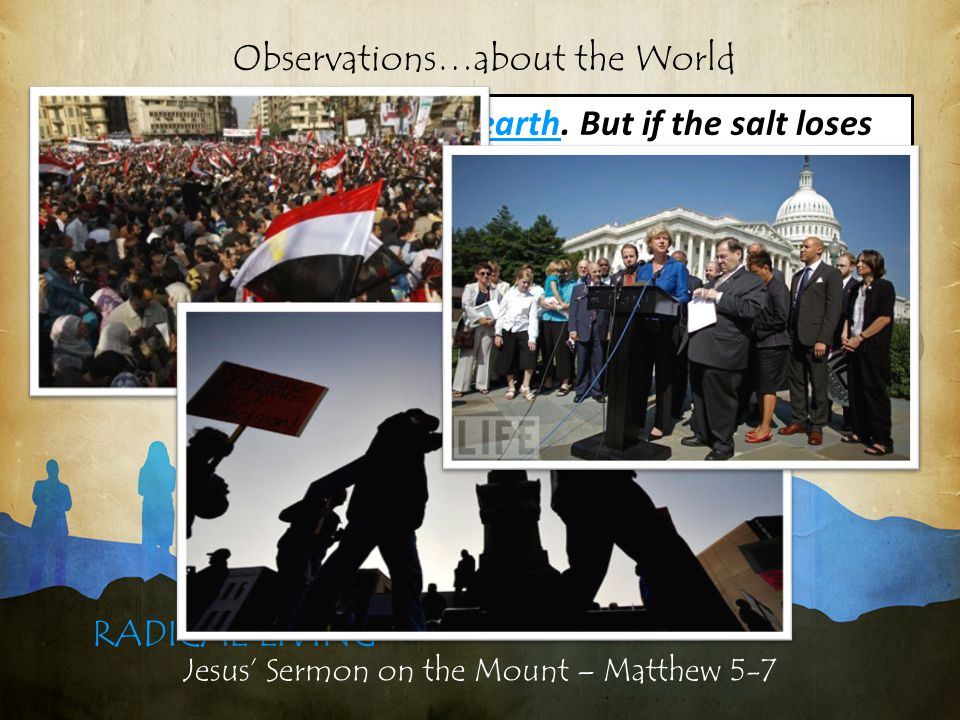 Jesus' Sermon on the Mount – Matthew 5-7 RADICAL LIVING Observations…about the World 13 You are the salt of the earth.