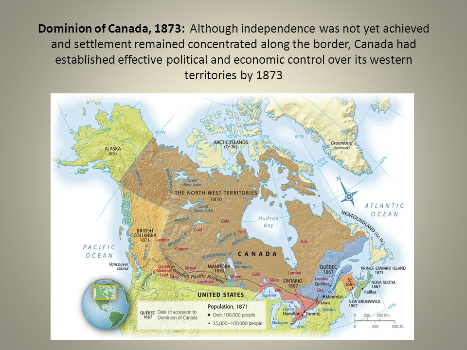 Dominion of Canada, 1873: Although independence was not yet achieved and settlement remained concentrated along the border, Canada had established effective political and economic control over its western territories by 1873