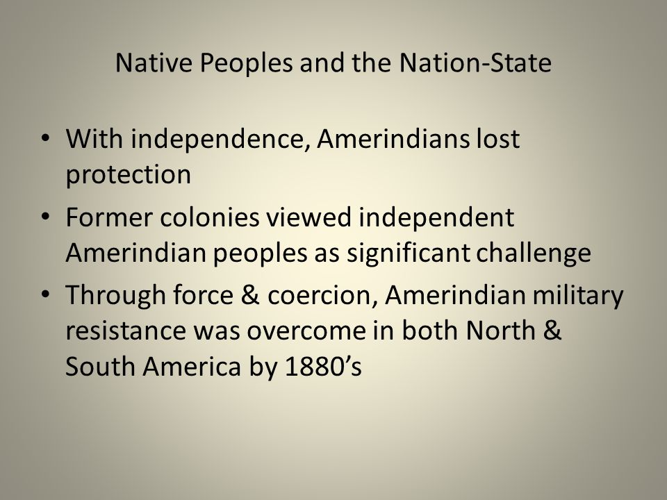 Native Peoples and the Nation-State With independence, Amerindians lost protection Former colonies viewed independent Amerindian peoples as significant challenge Through force & coercion, Amerindian military resistance was overcome in both North & South America by 1880's