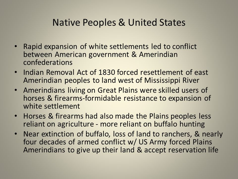 Native Peoples & United States Rapid expansion of white settlements led to conflict between American government & Amerindian confederations Indian Removal Act of 1830 forced resettlement of east Amerindian peoples to land west of Mississippi River Amerindians living on Great Plains were skilled users of horses & firearms-formidable resistance to expansion of white settlement Horses & firearms had also made the Plains peoples less reliant on agriculture - more reliant on buffalo hunting Near extinction of buffalo, loss of land to ranchers, & nearly four decades of armed conflict w/ US Army forced Plains Amerindians to give up their land & accept reservation life