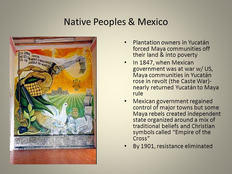 Native Peoples & Mexico Plantation owners in Yucatán forced Maya communities off their land & into poverty In 1847, when Mexican government was at war w/ US, Maya communities in Yucatán rose in revolt (the Caste War)- nearly returned Yucatán to Maya rule Mexican government regained control of major towns but some Maya rebels created independent state organized around a mix of traditional beliefs and Christian symbols called Empire of the Cross By 1901, resistance eliminated