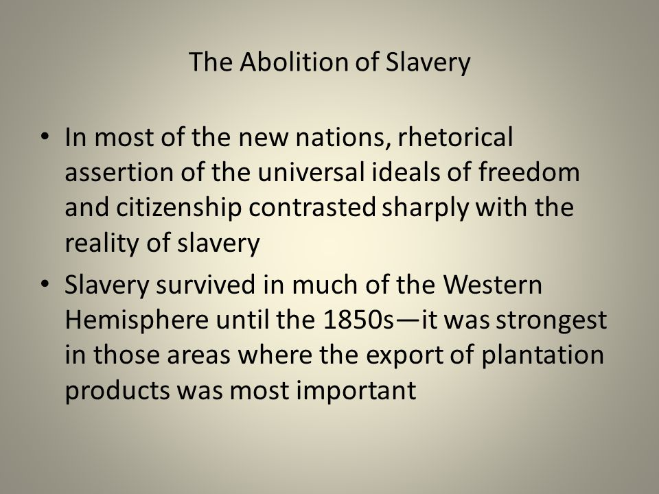 The Abolition of Slavery In most of the new nations, rhetorical assertion of the universal ideals of freedom and citizenship contrasted sharply with the reality of slavery Slavery survived in much of the Western Hemisphere until the 1850s—it was strongest in those areas where the export of plantation products was most important