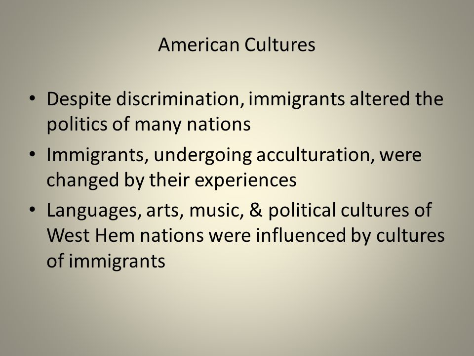 American Cultures Despite discrimination, immigrants altered the politics of many nations Immigrants, undergoing acculturation, were changed by their experiences Languages, arts, music, & political cultures of West Hem nations were influenced by cultures of immigrants