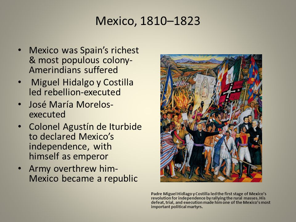 Mexico, 1810–1823 Mexico was Spain's richest & most populous colony- Amerindians suffered Miguel Hidalgo y Costilla led rebellion-executed José María Morelos- executed Colonel Agustín de Iturbide to declared Mexico's independence, with himself as emperor Army overthrew him- Mexico became a republic Padre Miguel Hidlago y Costilla led the first stage of Mexico's revolution for independence by rallying the rural masses.