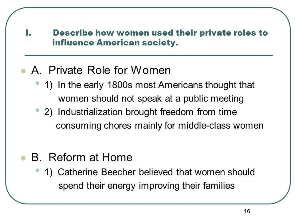 16 I. Describe how women used their private roles to influence American society. A. Private Role for Women 1) In the early 1800s most Americans though