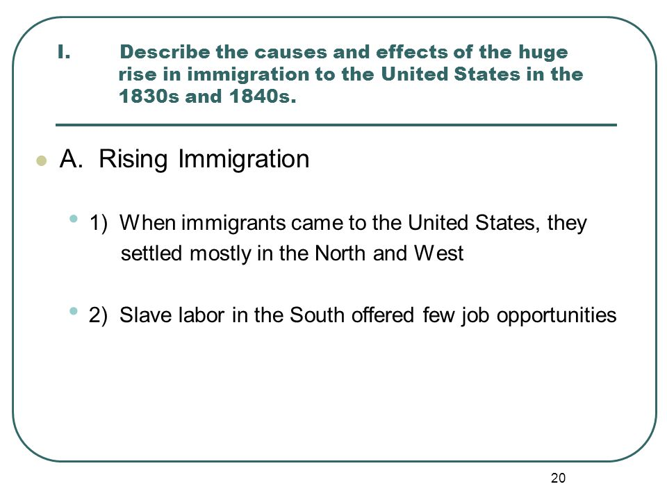 20 I. Describe the causes and effects of the huge rise in immigration to the United States in the 1830s and 1840s. A. Rising Immigration 1) When immig