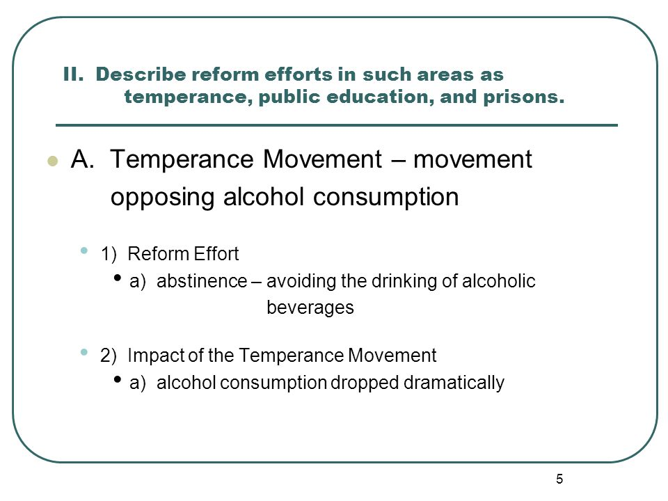 5 II. Describe reform efforts in such areas as temperance, public education, and prisons. A. Temperance Movement – movement opposing alcohol consumpti