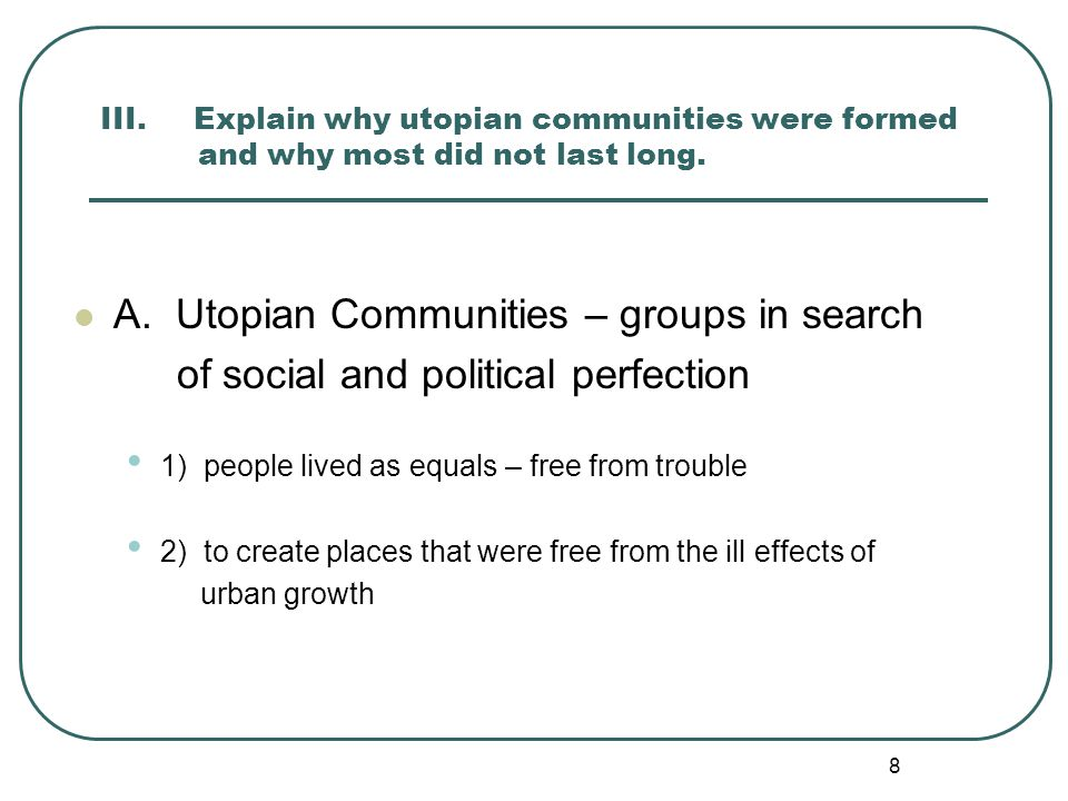 8 III. Explain why utopian communities were formed and why most did not last long. A. Utopian Communities – groups in search of social and political p