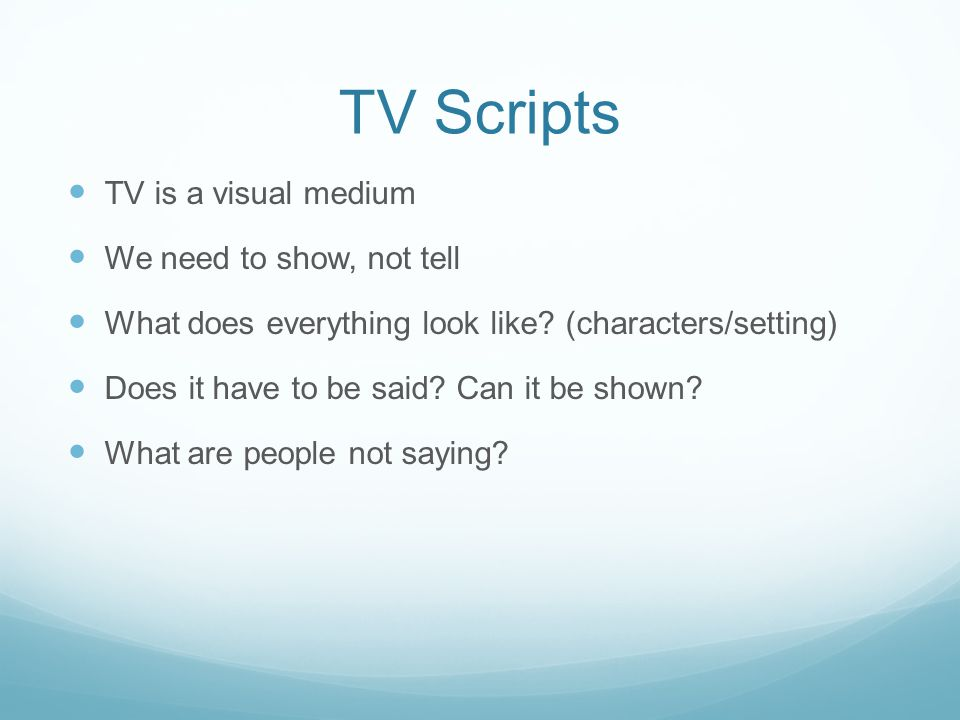 TV Scripts TV is a visual medium We need to show, not tell What does everything look like.