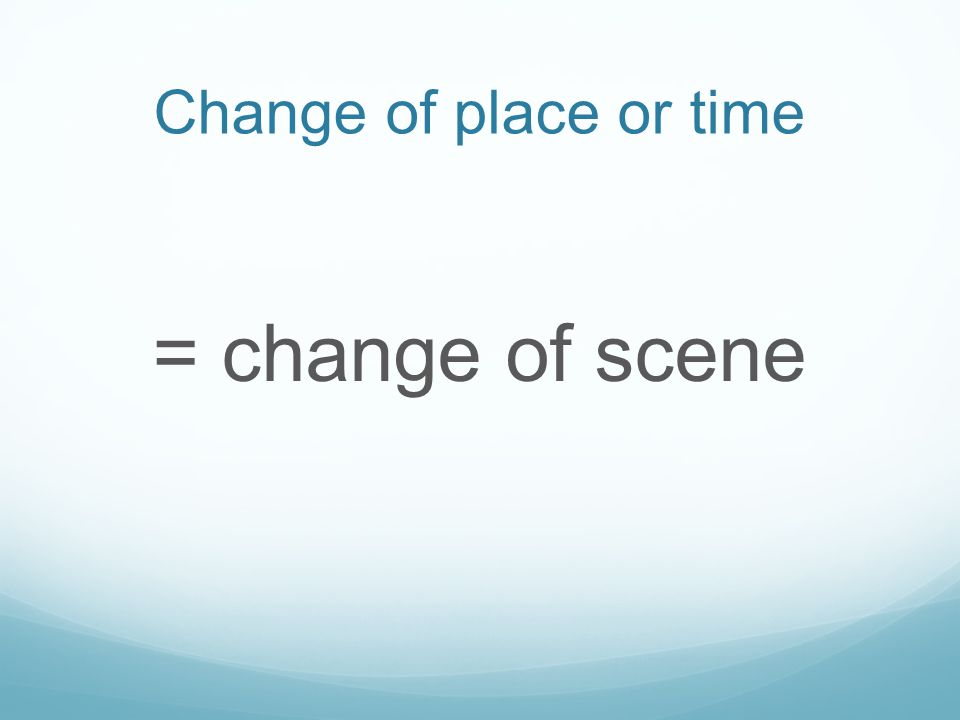 Change of place or time = change of scene