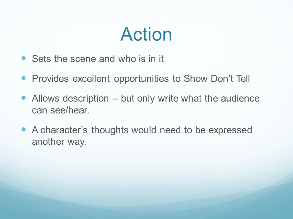 Action Sets the scene and who is in it Provides excellent opportunities to Show Don't Tell Allows description – but only write what the audience can see/hear.