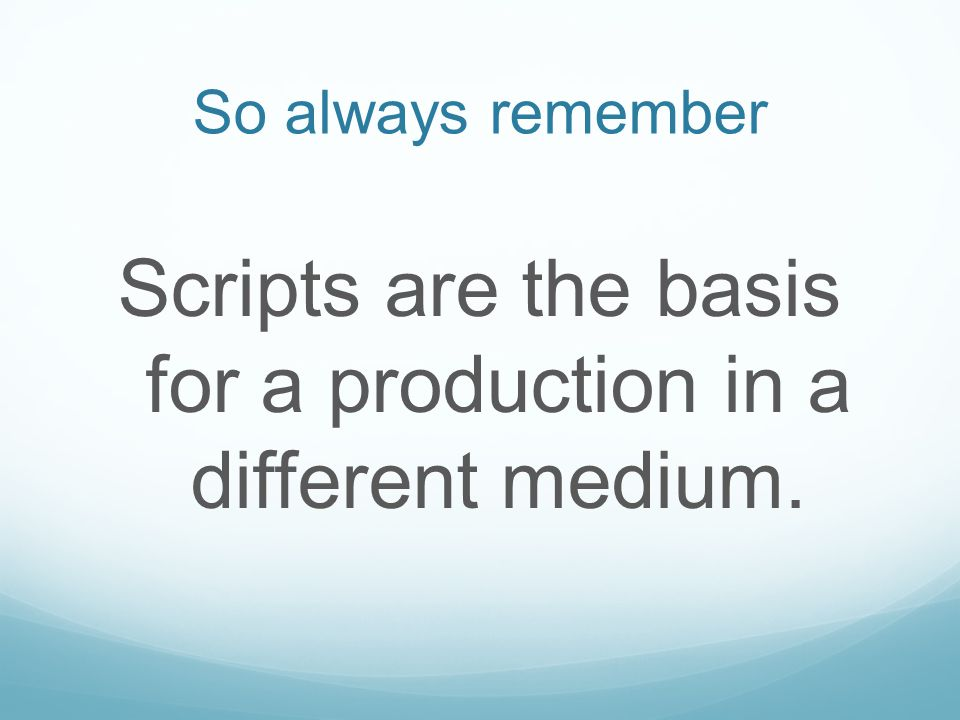 So always remember Scripts are the basis for a production in a different medium.