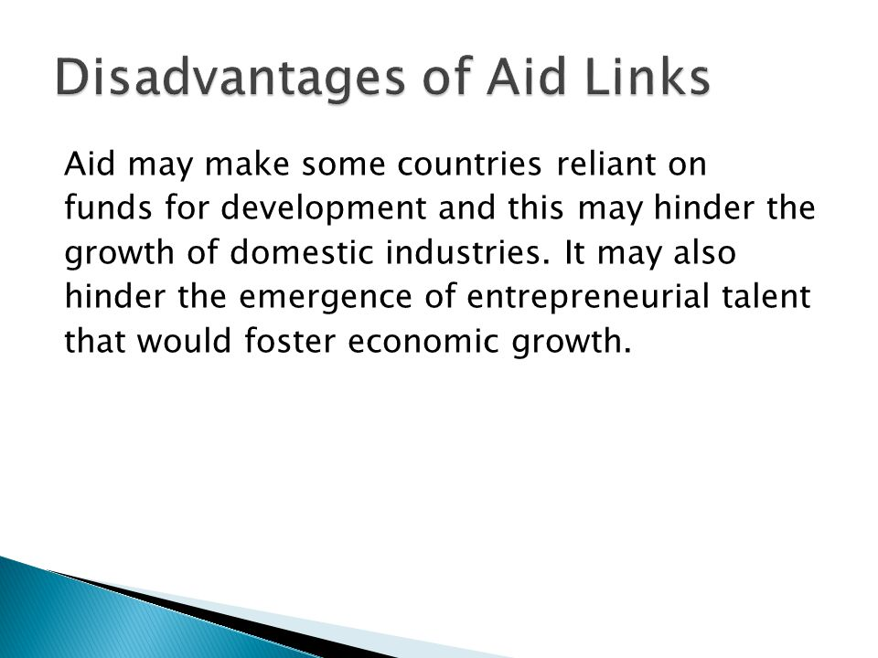 Aid may make some countries reliant on funds for development and this may hinder the growth of domestic industries. It may also hinder the emergence o