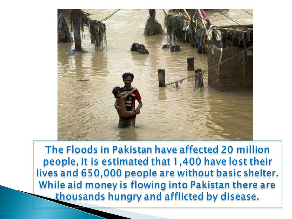 The Floods in Pakistan have affected 20 million people, it is estimated that 1,400 have lost their lives and 650,000 people are without basic shelter.