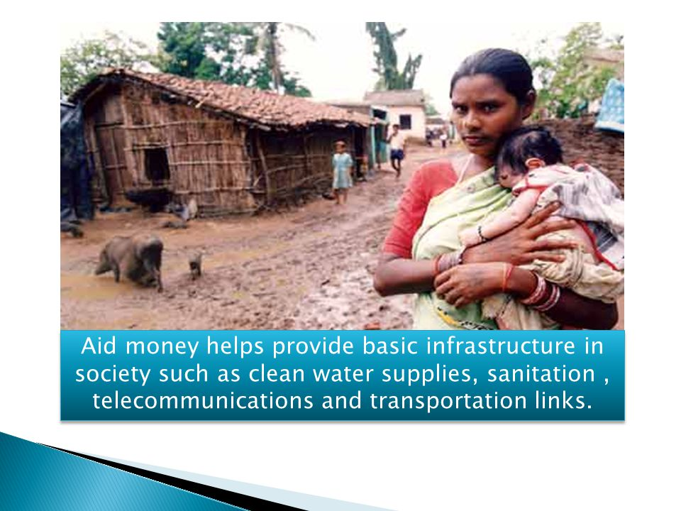 Aid money helps provide basic infrastructure in society such as clean water supplies, sanitation, telecommunications and transportation links.