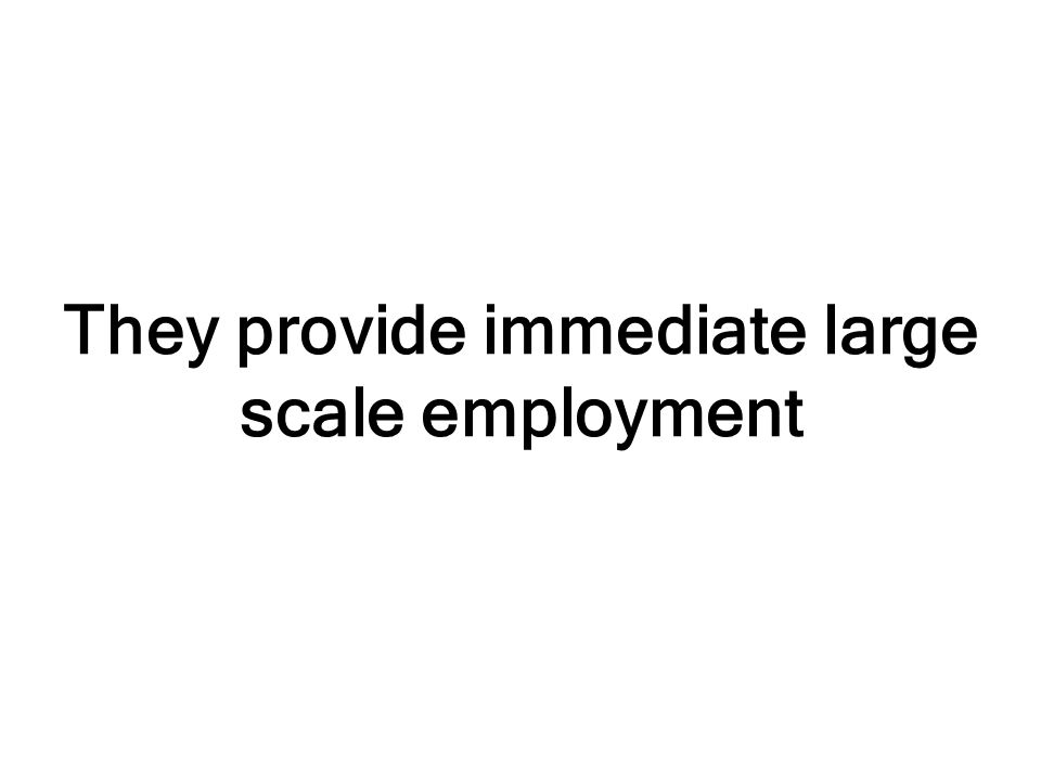 They provide immediate large scale employment