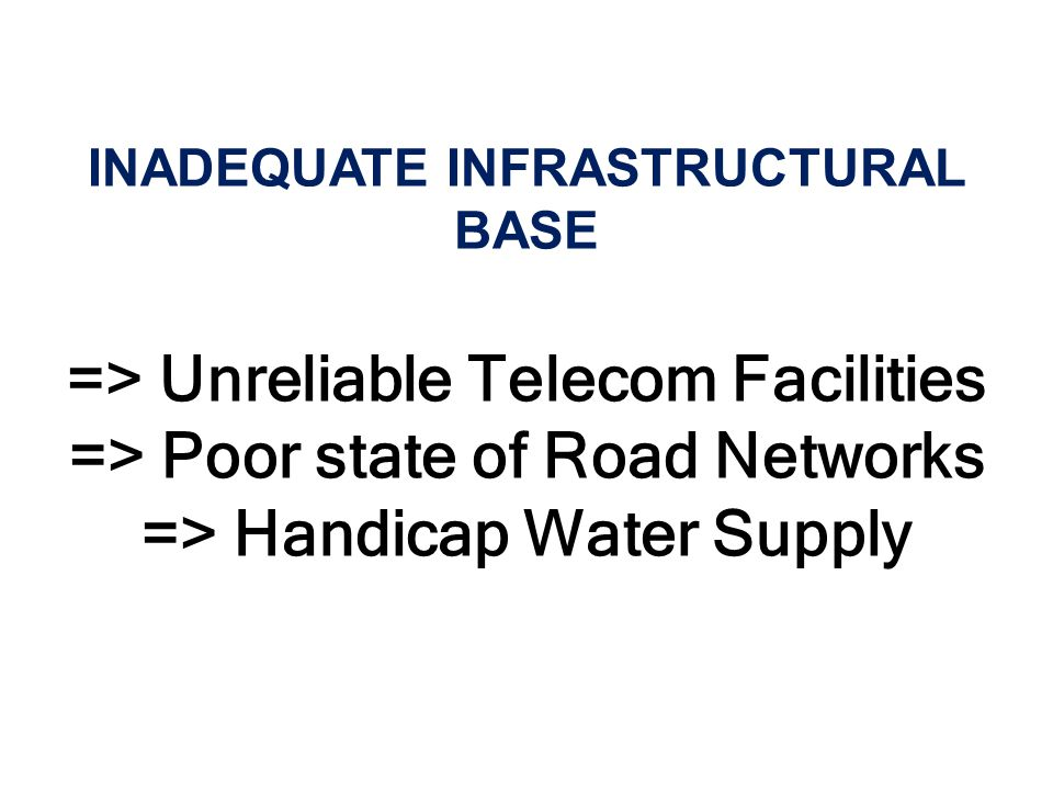 INADEQUATE INFRASTRUCTURAL BASE => Unreliable Telecom Facilities => Poor state of Road Networks => Handicap Water Supply