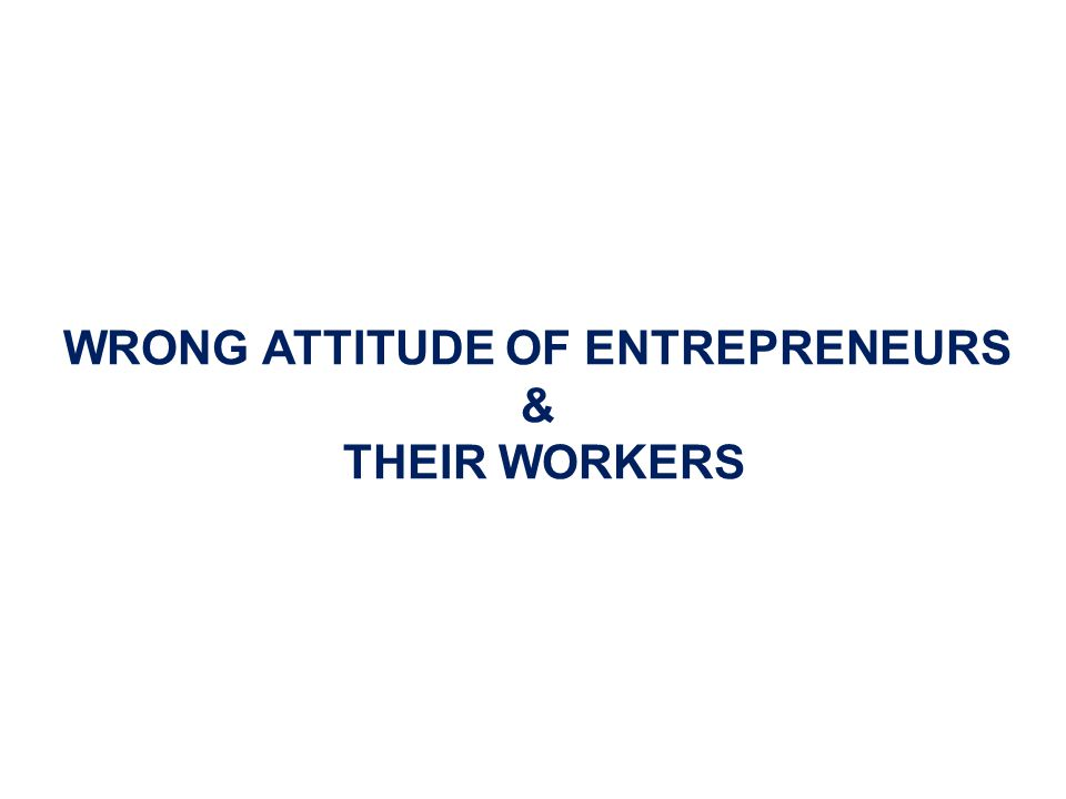 WRONG ATTITUDE OF ENTREPRENEURS & THEIR WORKERS