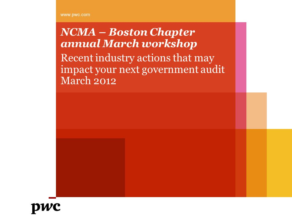 NCMA – Boston Chapter annual March workshop Recent industry actions that may impact your next government audit March 2012 www.pwc.com