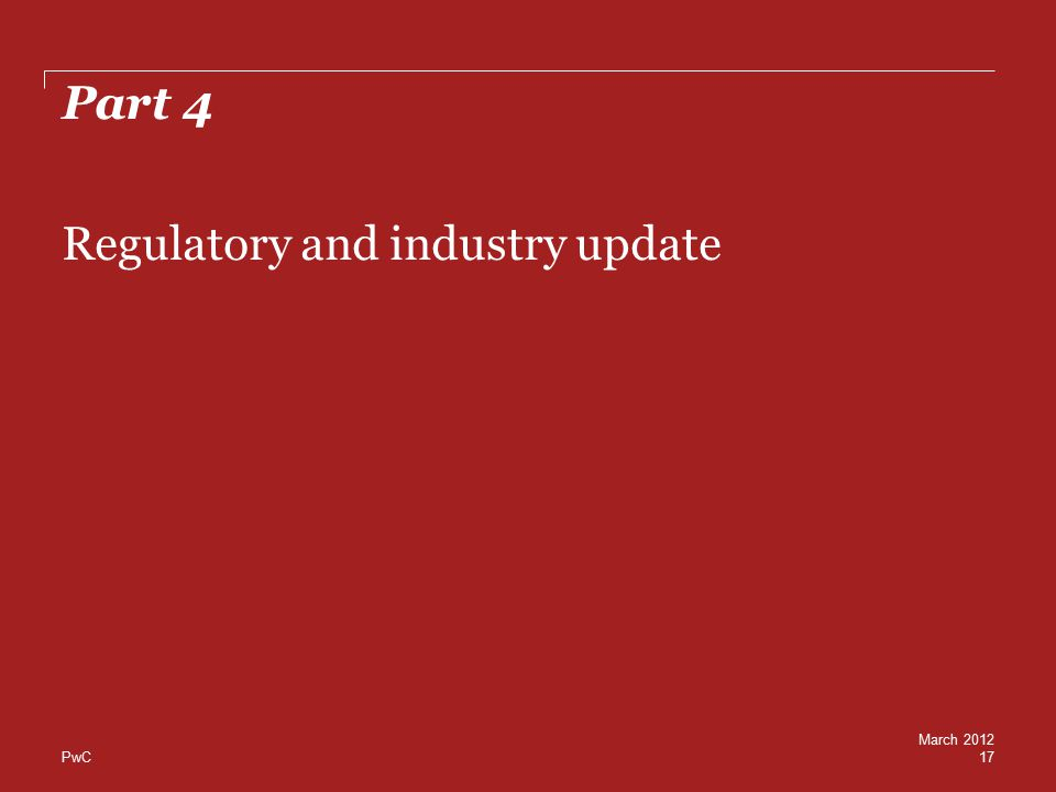 PwC Part 4 17 Regulatory and industry update March 2012