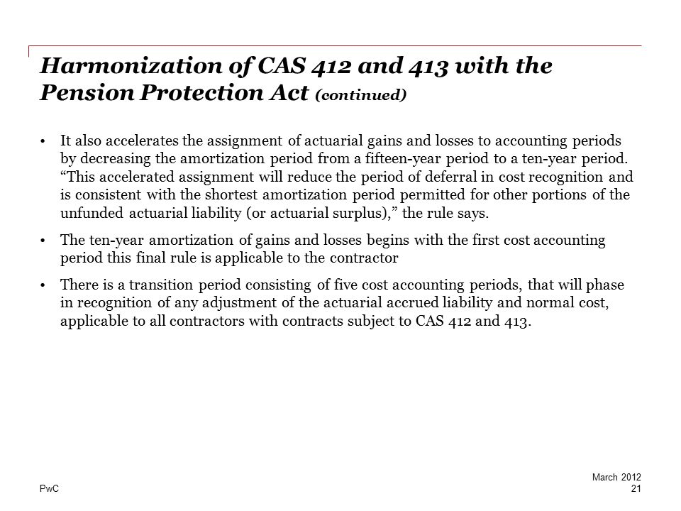 PwC Harmonization of CAS 412 and 413 with the Pension Protection Act (continued) It also accelerates the assignment of actuarial gains and losses to a
