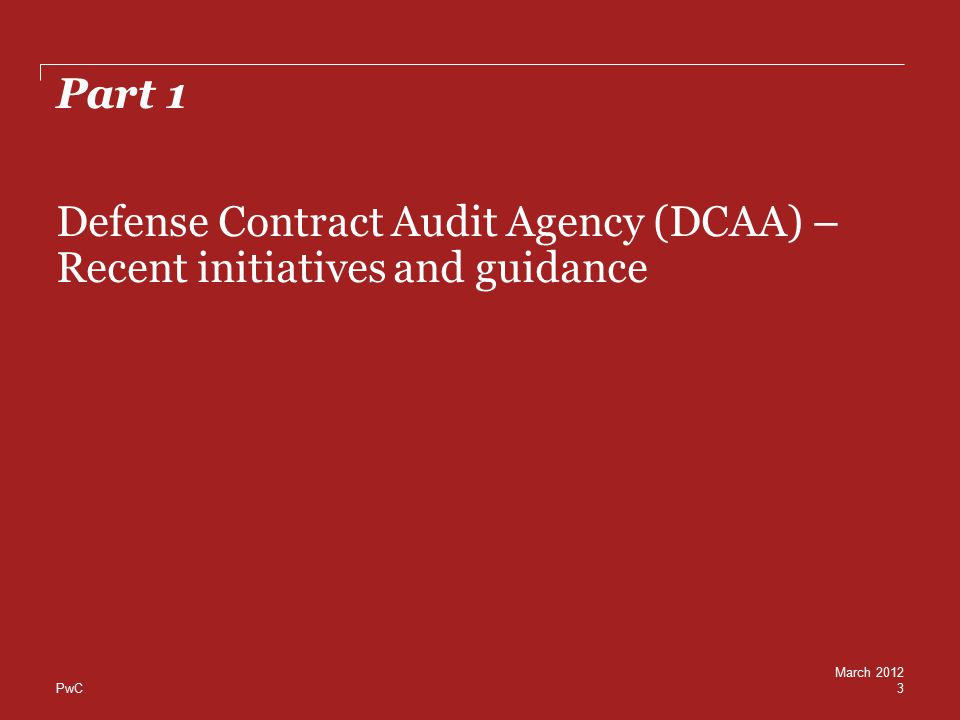 PwC Part 1 Defense Contract Audit Agency (DCAA) – Recent initiatives and guidance 3 March 2012