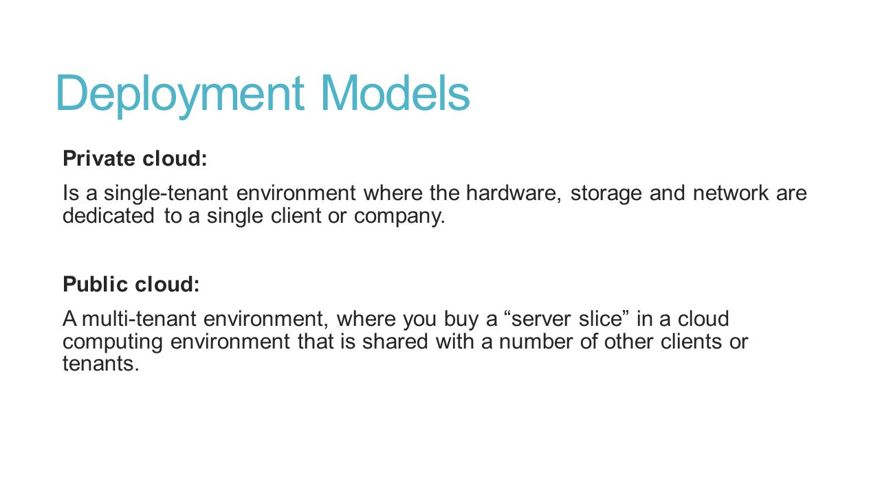 Deployment Models Private cloud: Is a single-tenant environment where the hardware, storage and network are dedicated to a single client or company.