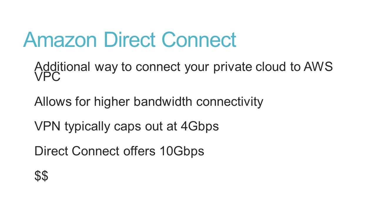 Amazon Direct Connect Additional way to connect your private cloud to AWS VPC Allows for higher bandwidth connectivity VPN typically caps out at 4Gbps Direct Connect offers 10Gbps $$