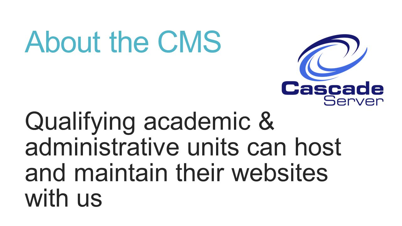 About the CMS Qualifying academic & administrative units can host and maintain their websites with us