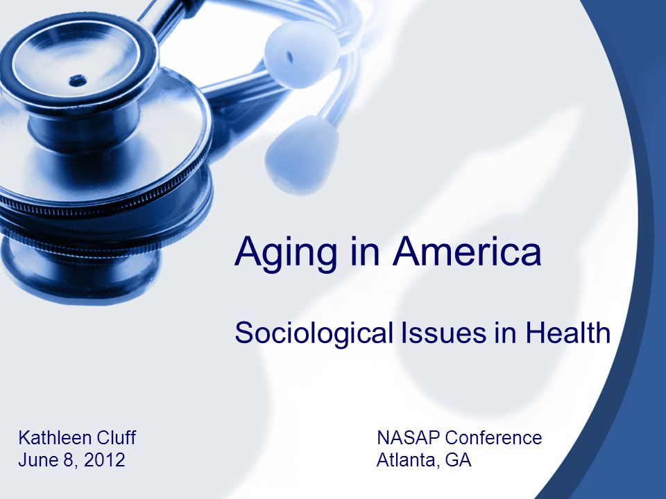 Aging in America Sociological Issues in Health Kathleen Cluff NASAP Conference June 8, 2012 Atlanta, GA