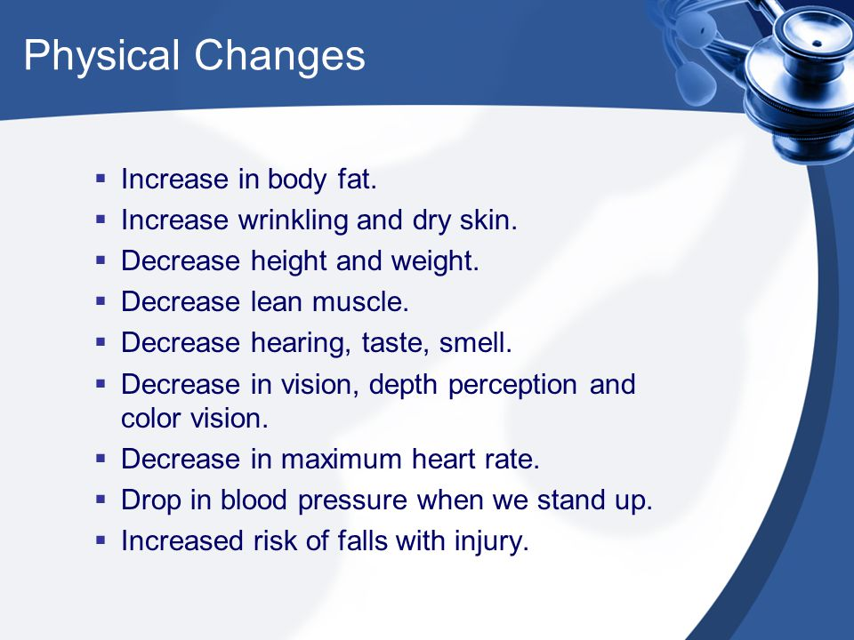 Physical Changes  Increase in body fat.  Increase wrinkling and dry skin.
