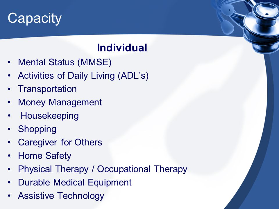 Capacity Individual Mental Status (MMSE) Activities of Daily Living (ADL's) Transportation Money Management Housekeeping Shopping Caregiver for Others Home Safety Physical Therapy / Occupational Therapy Durable Medical Equipment Assistive Technology