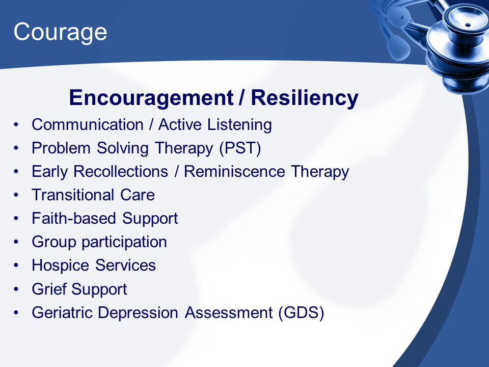 Courage Encouragement / Resiliency Communication / Active Listening Problem Solving Therapy (PST) Early Recollections / Reminiscence Therapy Transitional Care Faith-based Support Group participation Hospice Services Grief Support Geriatric Depression Assessment (GDS)