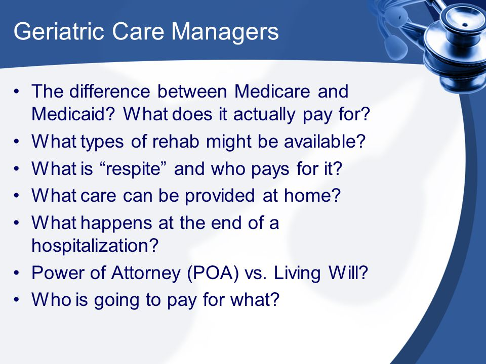 Geriatric Care Managers The difference between Medicare and Medicaid.
