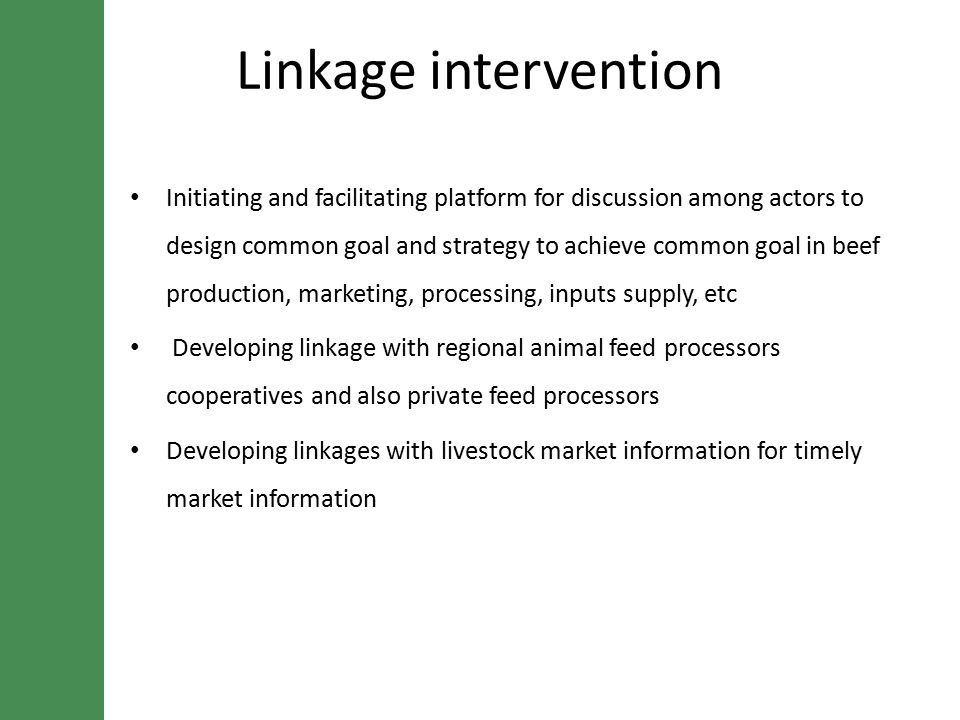 Linkage intervention Initiating and facilitating platform for discussion among actors to design common goal and strategy to achieve common goal in beef production, marketing, processing, inputs supply, etc Developing linkage with regional animal feed processors cooperatives and also private feed processors Developing linkages with livestock market information for timely market information