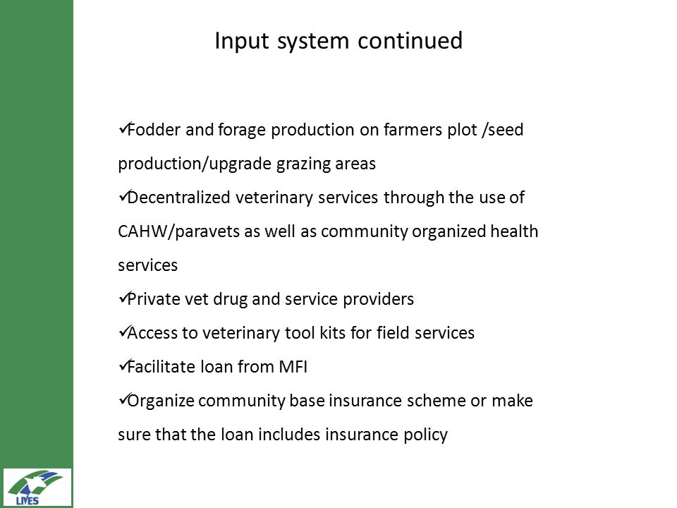 Input system continued Fodder and forage production on farmers plot /seed production/upgrade grazing areas Decentralized veterinary services through the use of CAHW/paravets as well as community organized health services Private vet drug and service providers Access to veterinary tool kits for field services Facilitate loan from MFI Organize community base insurance scheme or make sure that the loan includes insurance policy