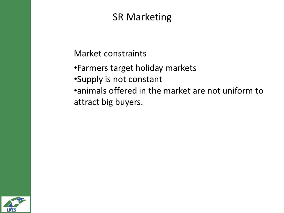 SR Marketing Market constraints Farmers target holiday markets Supply is not constant animals offered in the market are not uniform to attract big buyers.