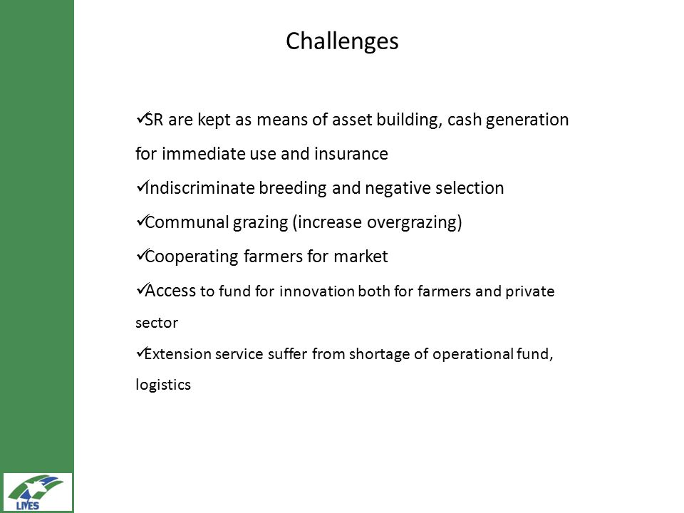 Challenges SR are kept as means of asset building, cash generation for immediate use and insurance Indiscriminate breeding and negative selection Communal grazing (increase overgrazing) Cooperating farmers for market Access to fund for innovation both for farmers and private sector Extension service suffer from shortage of operational fund, logistics