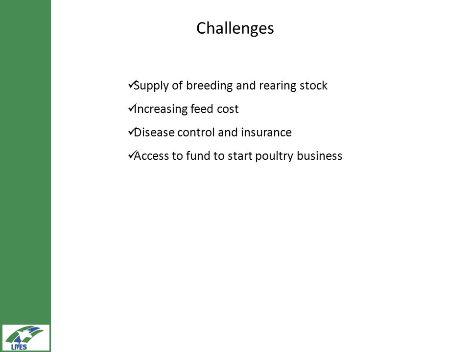 Challenges Supply of breeding and rearing stock Increasing feed cost Disease control and insurance Access to fund to start poultry business