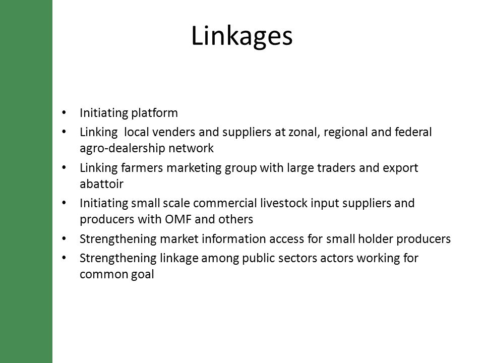 Linkages Initiating platform Linking local venders and suppliers at zonal, regional and federal agro-dealership network Linking farmers marketing group with large traders and export abattoir Initiating small scale commercial livestock input suppliers and producers with OMF and others Strengthening market information access for small holder producers Strengthening linkage among public sectors actors working for common goal