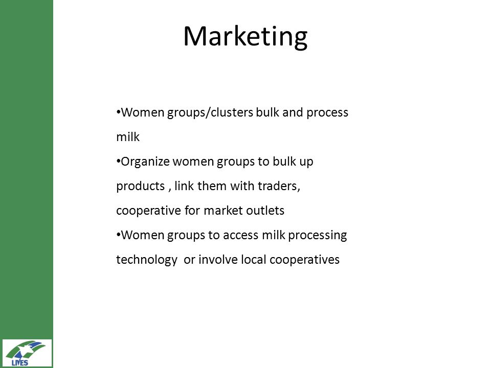 Marketing Women groups/clusters bulk and process milk Organize women groups to bulk up products, link them with traders, cooperative for market outlets Women groups to access milk processing technology or involve local cooperatives