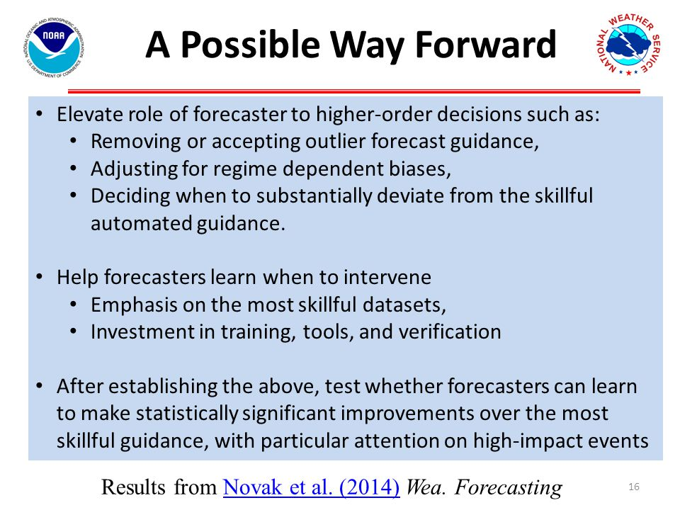 A Possible Way Forward 16 Elevate role of forecaster to higher-order decisions such as: Removing or accepting outlier forecast guidance, Adjusting for regime dependent biases, Deciding when to substantially deviate from the skillful automated guidance.